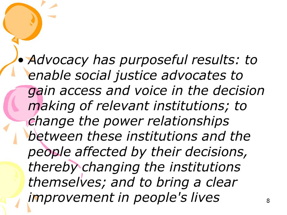 Advocacy has purposeful results: to enable social justice advocates to gain access and voice in the decision making of relevant institutions; to change the power relationships between these institutions and the people affected by their decisions, thereby changing the institutions themselves; and to bring a clear improvement in people s lives