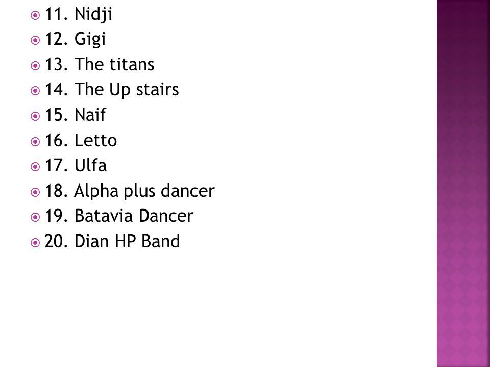 11. Nidji 12. Gigi. 13. The titans. 14. The Up stairs. 15. Naif. 16. Letto. 17. Ulfa. 18. Alpha plus dancer.