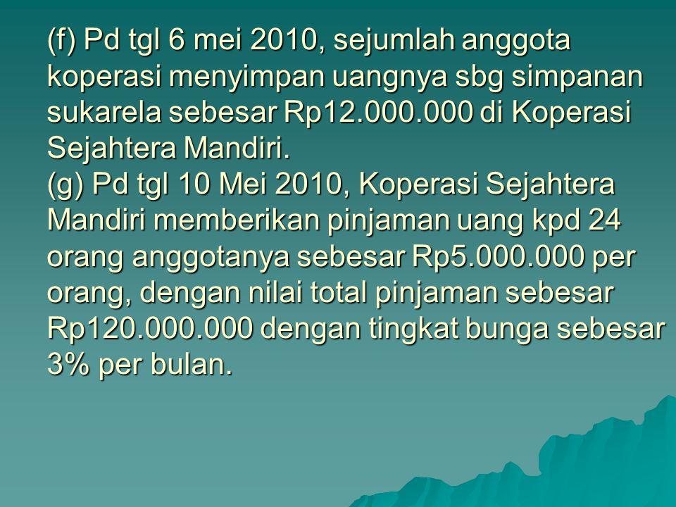 (f) Pd tgl 6 mei 2010, sejumlah anggota koperasi menyimpan uangnya sbg simpanan sukarela sebesar Rp12.000.000 di Koperasi Sejahtera Mandiri.
