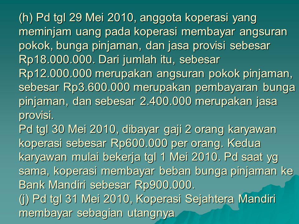 (h) Pd tgl 29 Mei 2010, anggota koperasi yang meminjam uang pada koperasi membayar angsuran pokok, bunga pinjaman, dan jasa provisi sebesar Rp18.000.000.