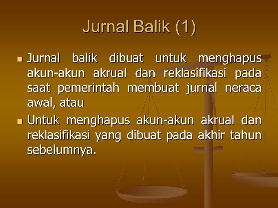 Jurnal Balik (1) Jurnal balik dibuat untuk menghapus akun-akun akrual dan reklasifikasi pada saat pemerintah membuat jurnal neraca awal, atau.