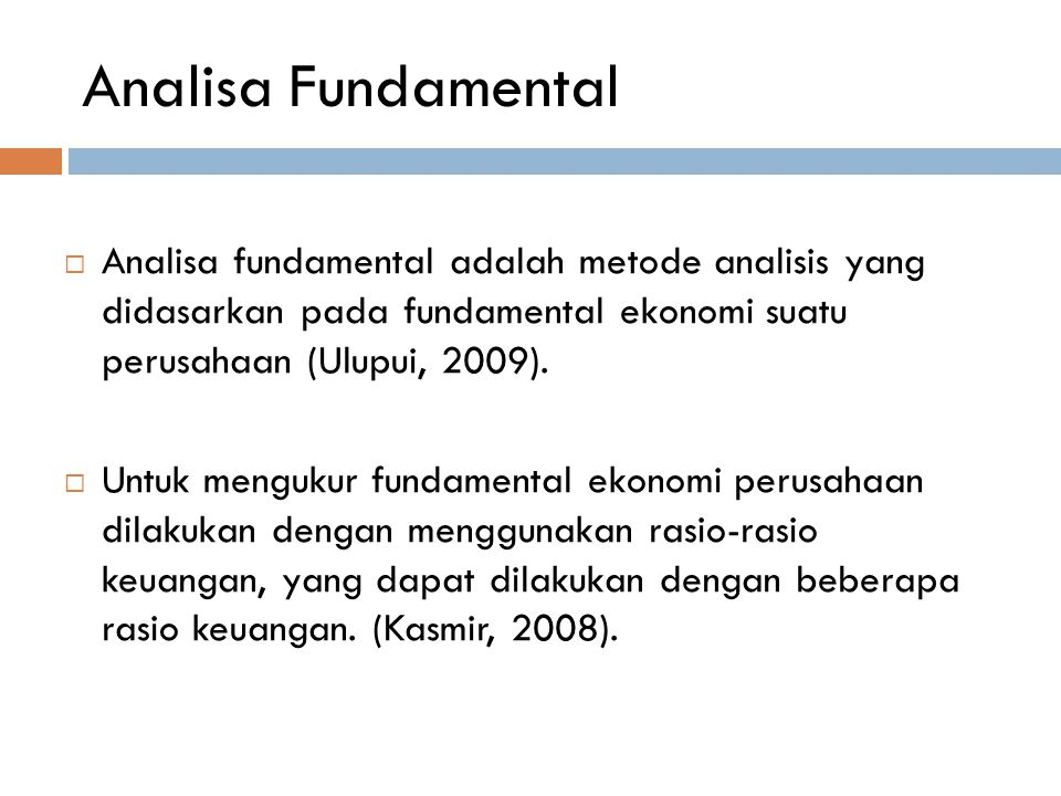 Analisa Fundamental Analisa fundamental adalah metode analisis yang didasarkan pada fundamental ekonomi suatu perusahaan (Ulupui, 2009).