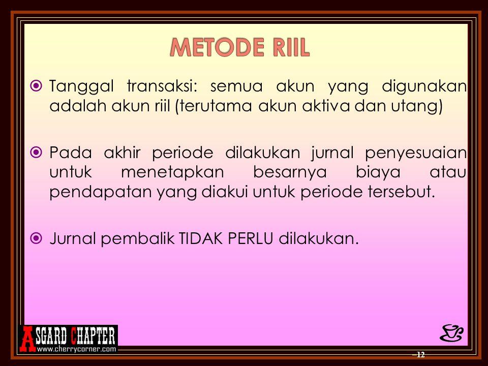 METODE RIIL Tanggal transaksi: semua akun yang digunakan adalah akun riil (terutama akun aktiva dan utang)