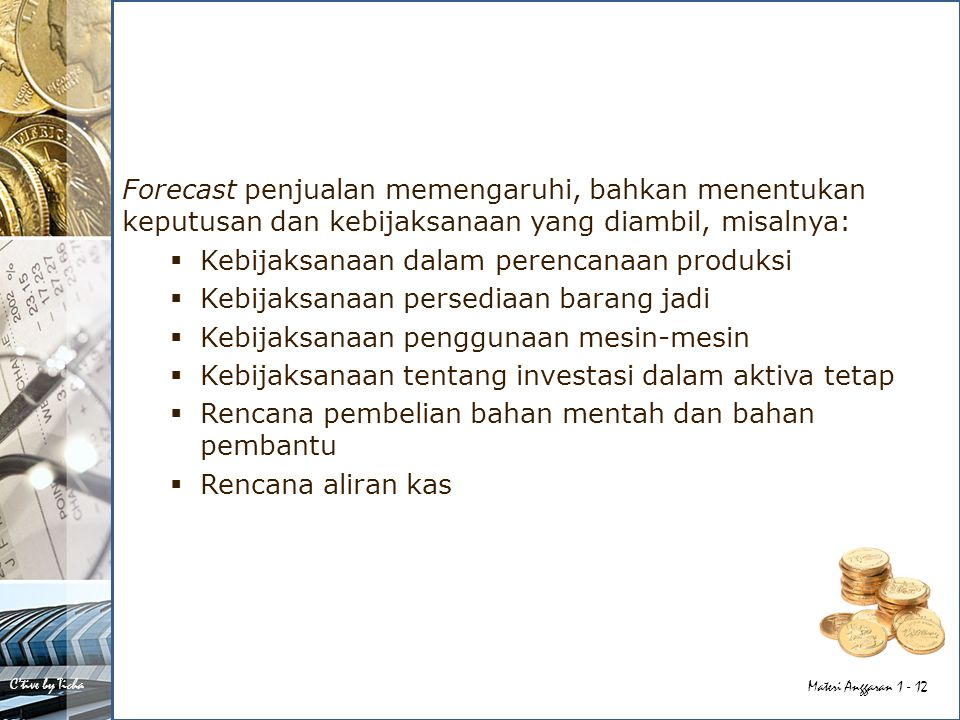 Forecast penjualan memengaruhi, bahkan menentukan keputusan dan kebijaksanaan yang diambil, misalnya: