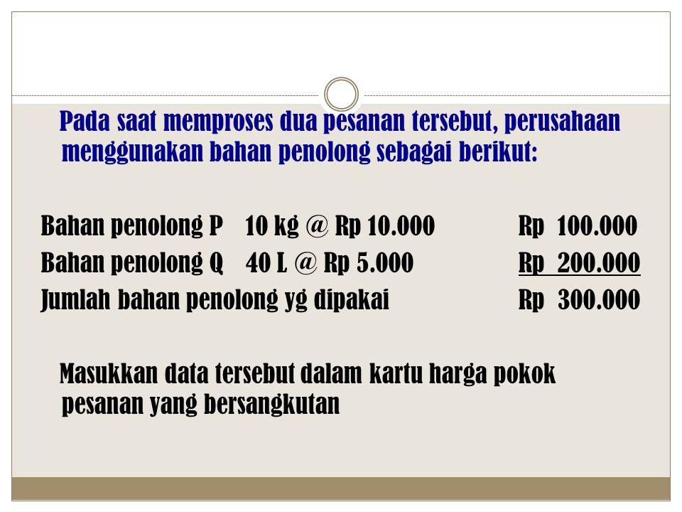 Pada saat memproses dua pesanan tersebut, perusahaan menggunakan bahan penolong sebagai berikut: Bahan penolong P 10 kg @ Rp 10.000 Rp 100.000 Bahan penolong Q 40 L @ Rp 5.000 Rp 200.000 Jumlah bahan penolong yg dipakai Rp 300.000 Masukkan data tersebut dalam kartu harga pokok pesanan yang bersangkutan