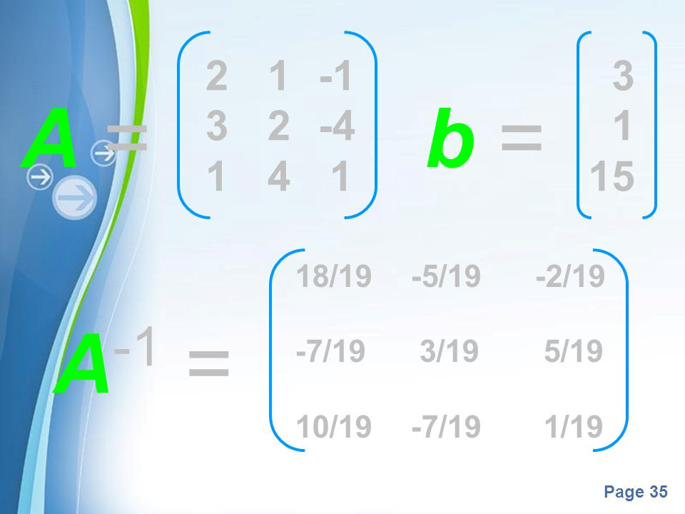 2 1 -1 3 2 -4 1 4 1 3 1 15 A = b = 18/19 -5/19 -2/19 -7/19 3/19 5/19 10/19 -7/19 1/19 A-1 =
