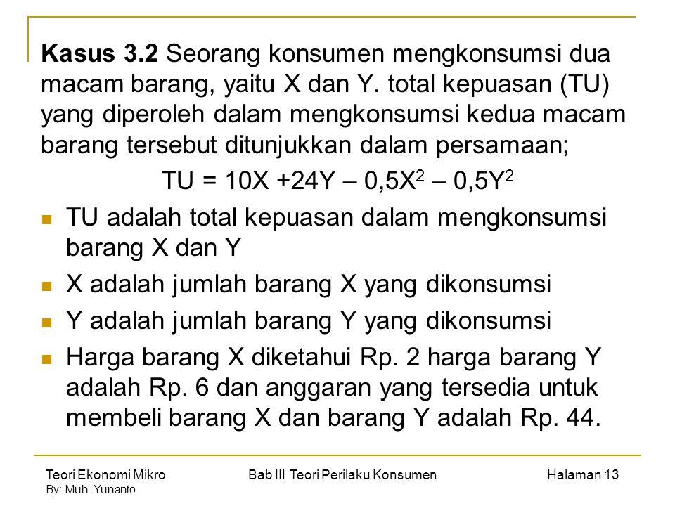 Kasus 3.2 Seorang konsumen mengkonsumsi dua macam barang, yaitu X dan Y. total kepuasan (TU) yang diperoleh dalam mengkonsumsi kedua macam barang tersebut ditunjukkan dalam persamaan;