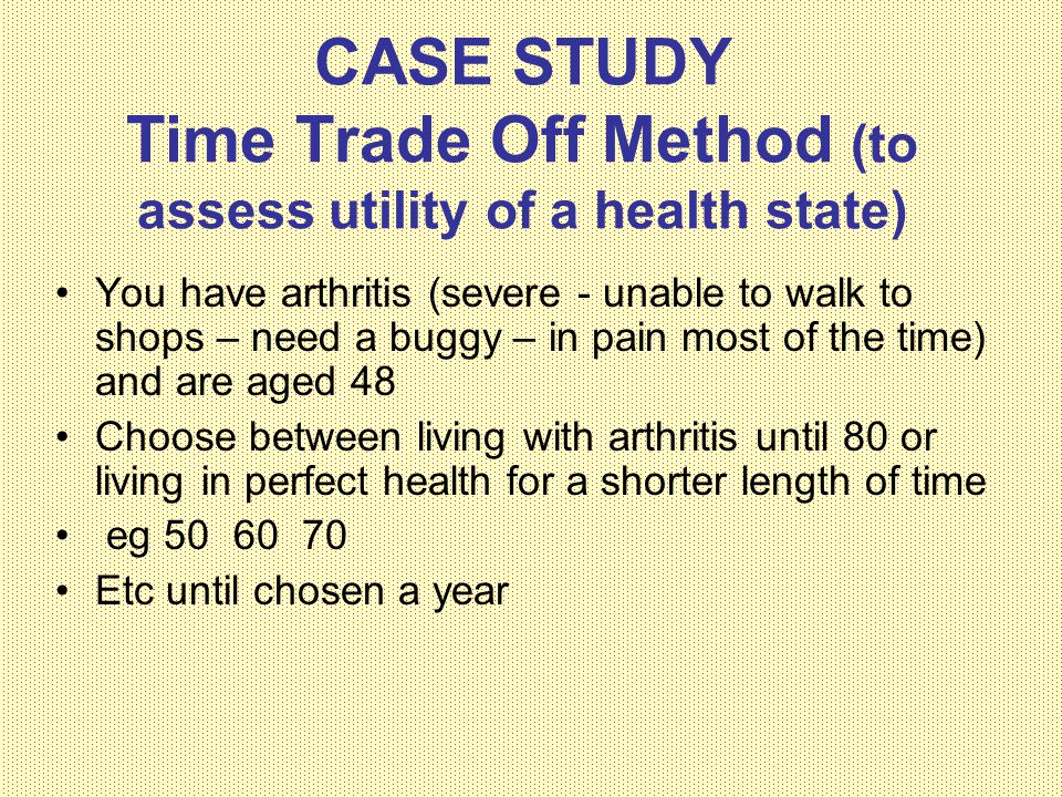 CASE STUDY Time Trade Off Method (to assess utility of a health state)