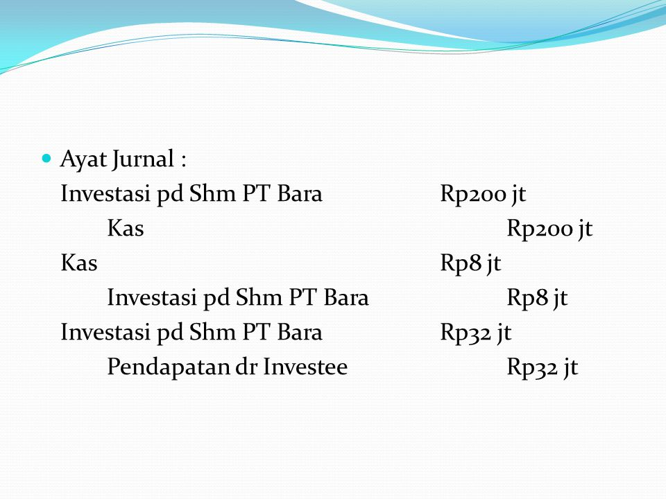 Ayat Jurnal : Investasi pd Shm PT Bara Rp200 jt. Kas Rp200 jt. Kas Rp8 jt. Investasi pd Shm PT Bara Rp8 jt.