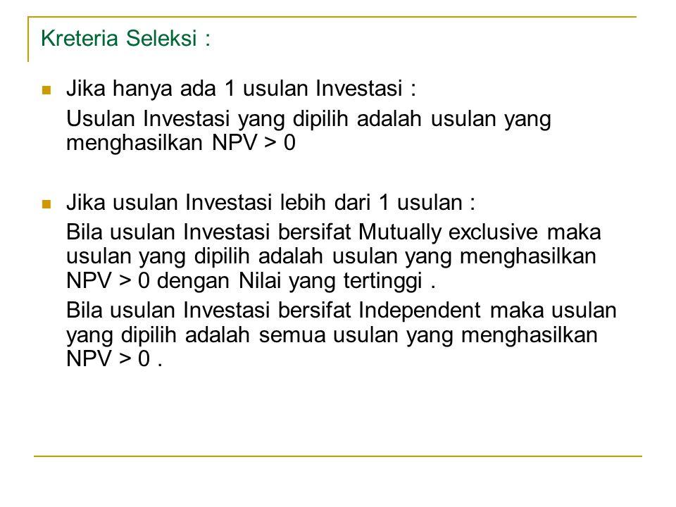 Kreteria Seleksi : Jika hanya ada 1 usulan Investasi : Usulan Investasi yang dipilih adalah usulan yang menghasilkan NPV > 0.
