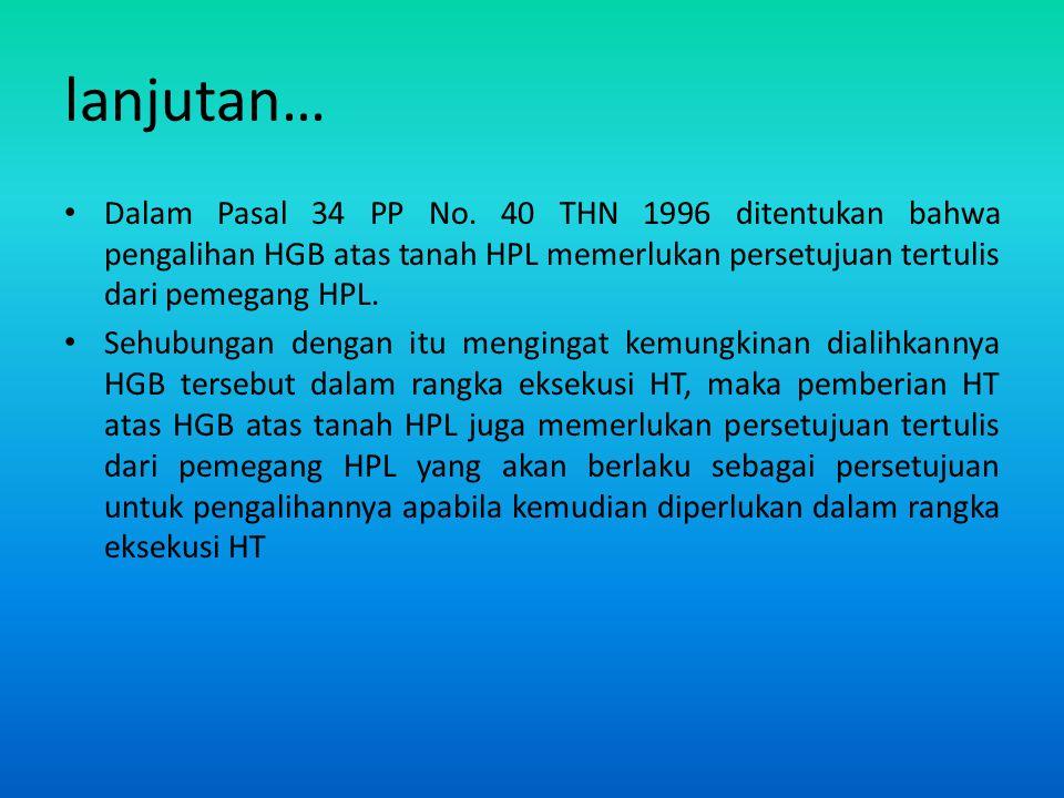 lanjutan… Dalam Pasal 34 PP No. 40 THN 1996 ditentukan bahwa pengalihan HGB atas tanah HPL memerlukan persetujuan tertulis dari pemegang HPL.