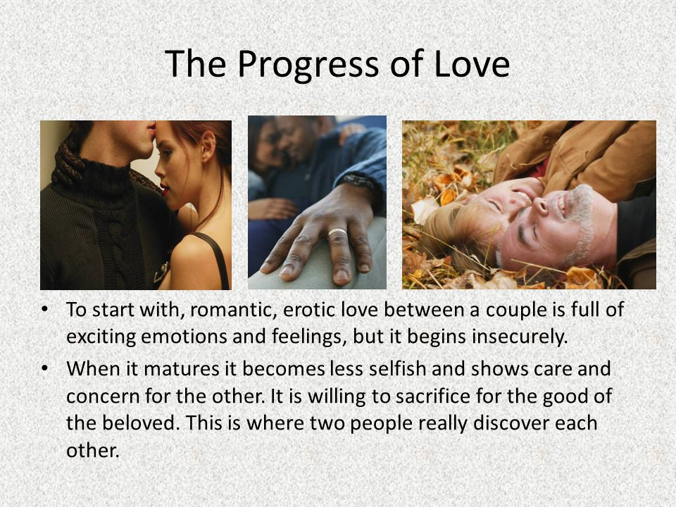 The Progress of Love To start with, romantic, erotic love between a couple is full of exciting emotions and feelings, but it begins insecurely.