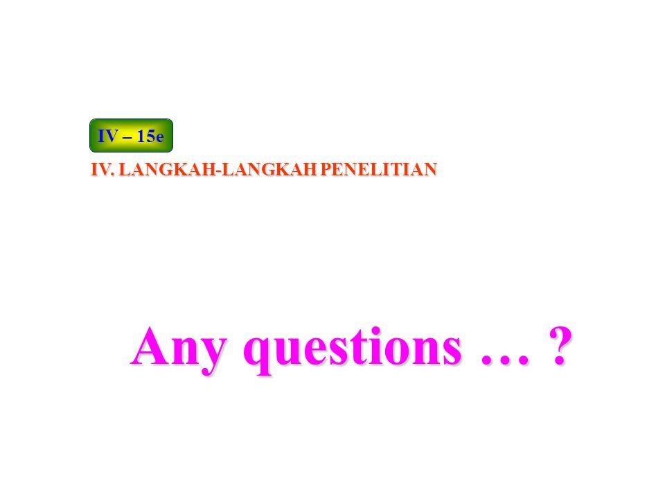 IV – 15e IV. LANGKAH-LANGKAH PENELITIAN Any questions …