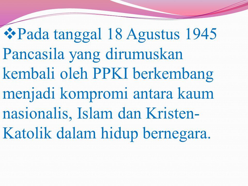 Pada tanggal 18 Agustus 1945 Pancasila yang dirumuskan kembali oleh PPKI berkembang menjadi kompromi antara kaum nasionalis, Islam dan Kristen-Katolik dalam hidup bernegara.