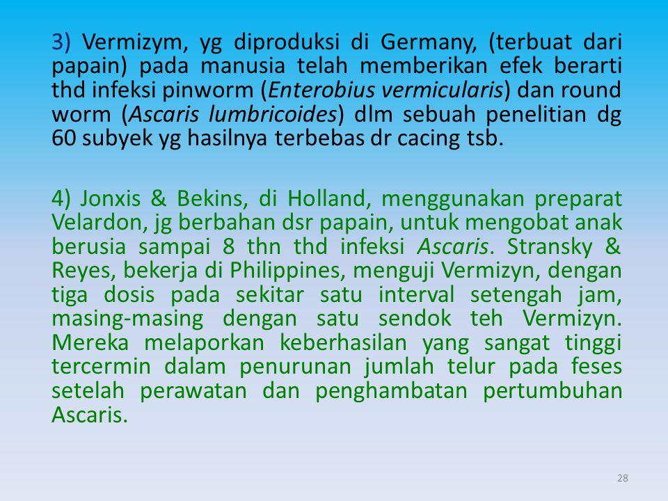 3) Vermizym, yg diproduksi di Germany, (terbuat dari papain) pada manusia telah memberikan efek berarti thd infeksi pinworm (Enterobius vermicularis) dan round worm (Ascaris lumbricoides) dlm sebuah penelitian dg 60 subyek yg hasilnya terbebas dr cacing tsb.