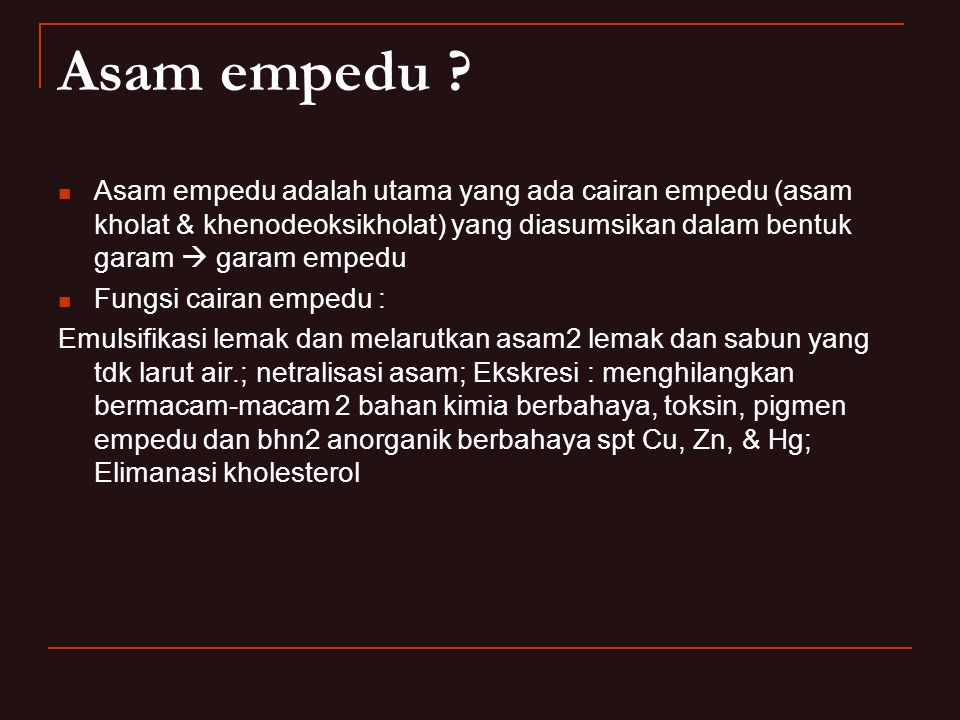 Asam empedu Asam empedu adalah utama yang ada cairan empedu (asam kholat & khenodeoksikholat) yang diasumsikan dalam bentuk garam  garam empedu.