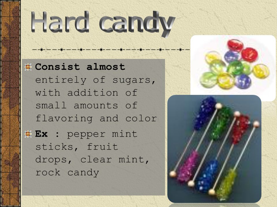 Hard candy Consist almost entirely of sugars, with addition of small amounts of flavoring and color.