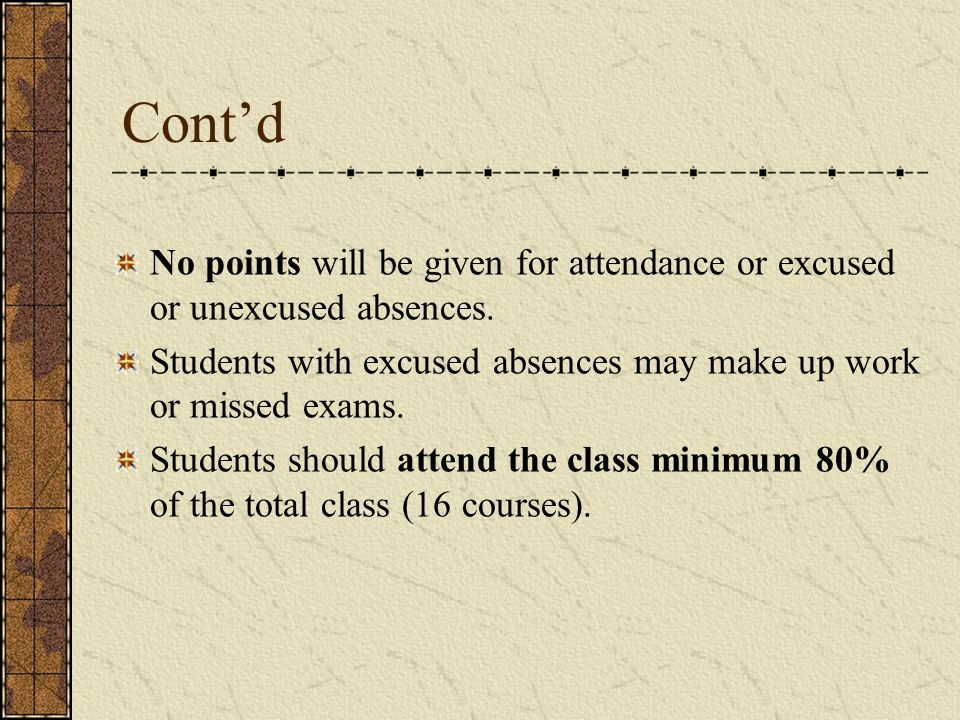 Cont'd No points will be given for attendance or excused or unexcused absences. Students with excused absences may make up work or missed exams.