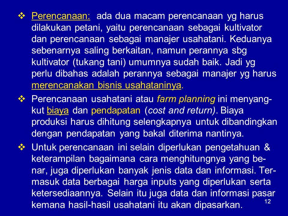 Perencanaan: ada dua macam perencanaan yg harus dilakukan petani, yaitu perencanaan sebagai kultivator dan perencanaan sebagai manajer usahatani. Keduanya sebenarnya saling berkaitan, namun perannya sbg kultivator (tukang tani) umumnya sudah baik. Jadi yg perlu dibahas adalah perannya sebagai manajer yg harus merencanakan bisnis usahataninya.