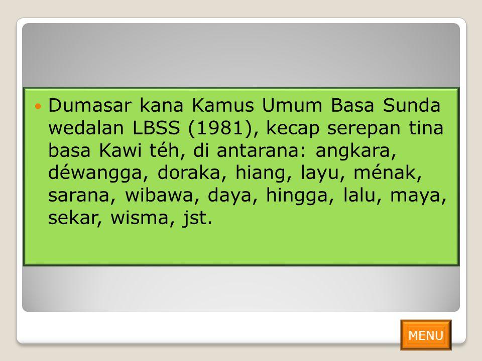 Dumasar kana Kamus Umum Basa Sunda wedalan LBSS (1981), kecap serepan tina basa Kawi téh, di antarana: angkara, déwangga, doraka, hiang, layu, ménak, sarana, wibawa, daya, hingga, lalu, maya, sekar, wisma, jst.
