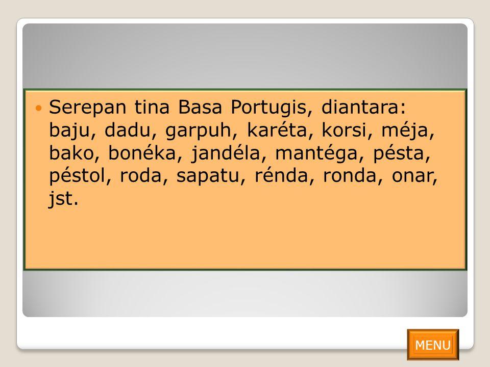 Serepan tina Basa Portugis, diantara: baju, dadu, garpuh, karéta, korsi, méja, bako, bonéka, jandéla, mantéga, pésta, péstol, roda, sapatu, rénda, ronda, onar, jst.