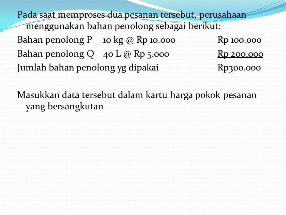 Pada saat memproses dua pesanan tersebut, perusahaan menggunakan bahan penolong sebagai berikut: Bahan penolong P 10 kg @ Rp 10.000 Rp 100.000 Bahan penolong Q 40 L @ Rp 5.000 Rp 200.000 Jumlah bahan penolong yg dipakai Rp300.000 Masukkan data tersebut dalam kartu harga pokok pesanan yang bersangkutan