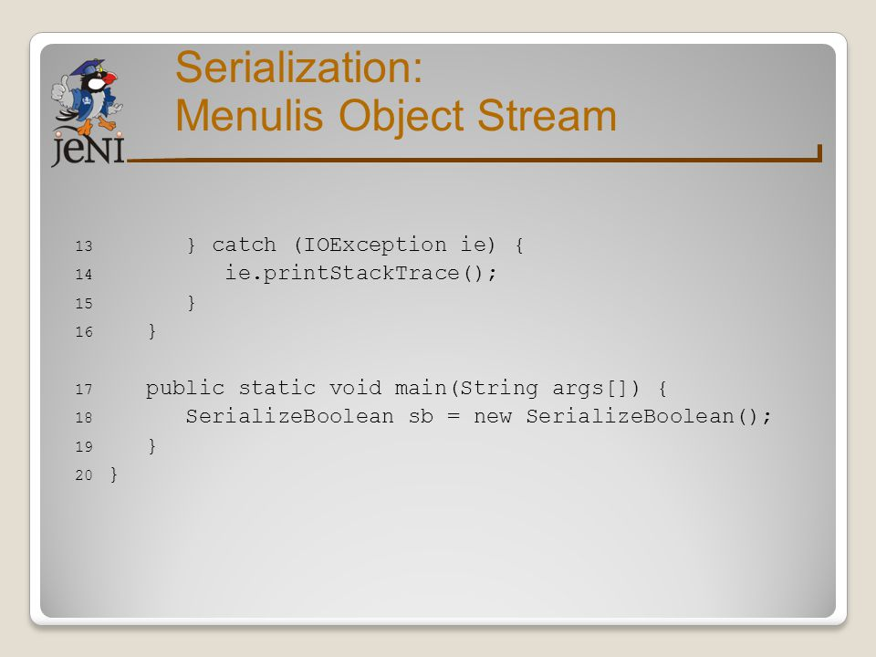 Serialization: Menulis Object Stream } catch (IOException ie) {