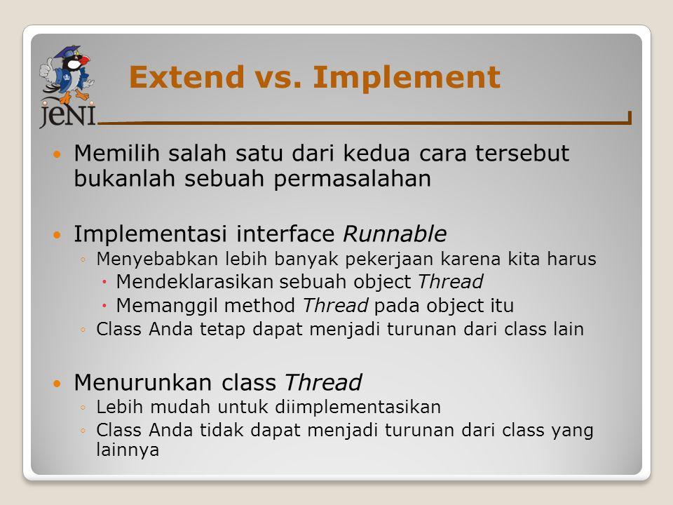 Extend vs. Implement Memilih salah satu dari kedua cara tersebut bukanlah sebuah permasalahan. Implementasi interface Runnable.