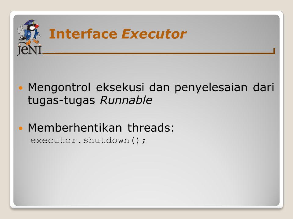 Interface Executor Mengontrol eksekusi dan penyelesaian dari tugas-tugas Runnable. Memberhentikan threads: