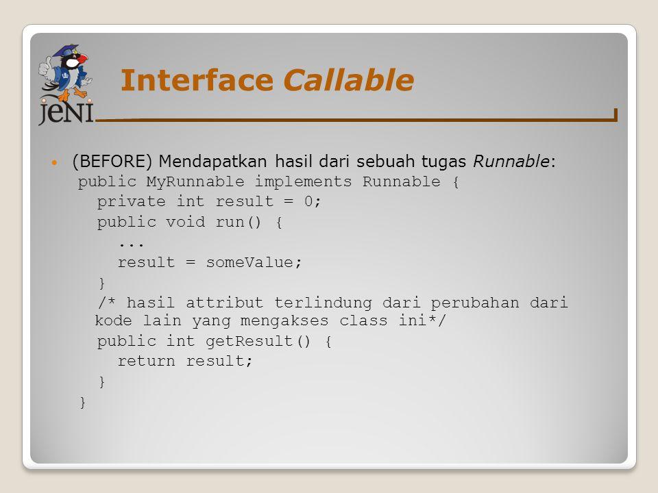 Interface Callable (BEFORE) Mendapatkan hasil dari sebuah tugas Runnable: public MyRunnable implements Runnable {