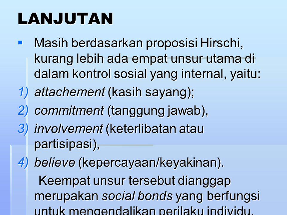 LANJUTAN Masih berdasarkan proposisi Hirschi, kurang lebih ada empat unsur utama di dalam kontrol sosial yang internal, yaitu: