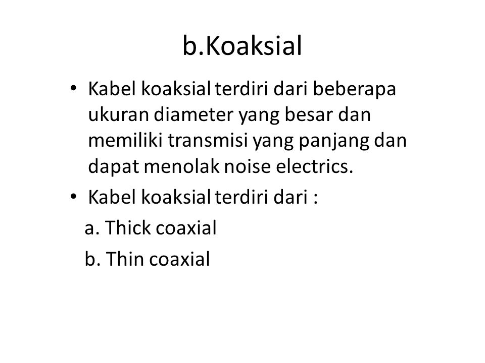 b.Koaksial Kabel koaksial terdiri dari beberapa ukuran diameter yang besar dan memiliki transmisi yang panjang dan dapat menolak noise electrics.