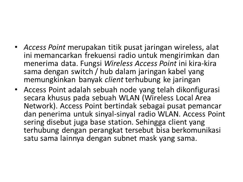 Access Point merupakan titik pusat jaringan wireless, alat ini memancarkan frekuensi radio untuk mengirimkan dan menerima data. Fungsi Wireless Access Point ini kira-kira sama dengan switch / hub dalam jaringan kabel yang memungkinkan banyak client terhubung ke jaringan