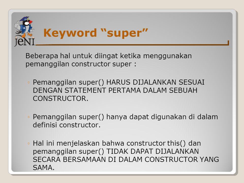 Keyword super Beberapa hal untuk diingat ketika menggunakan pemanggilan constructor super :
