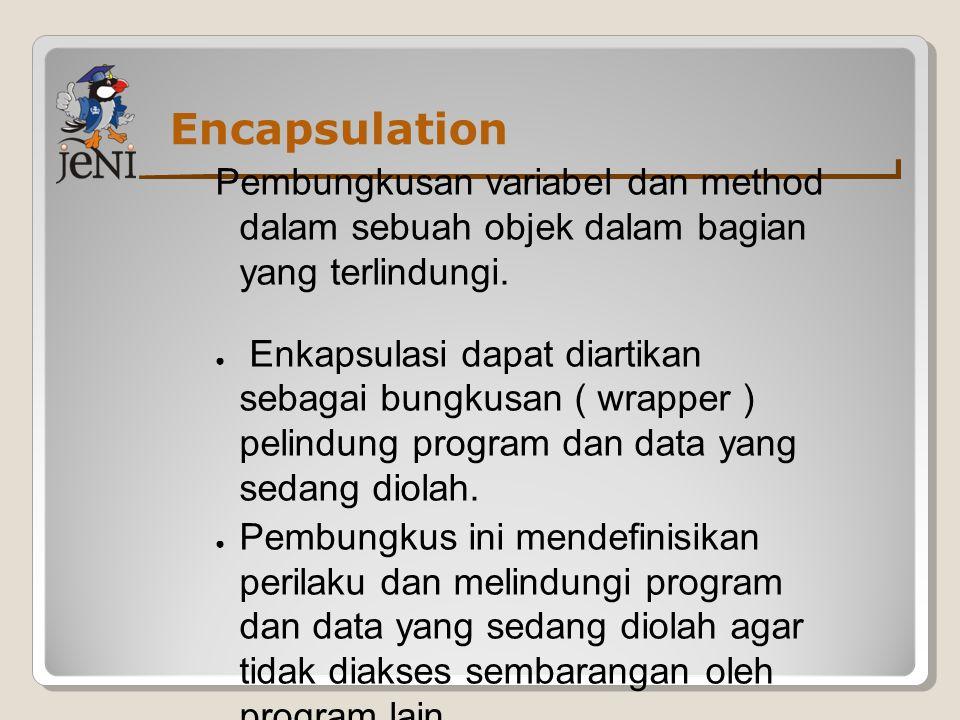 Encapsulation Pembungkusan variabel dan method dalam sebuah objek dalam bagian yang terlindungi.