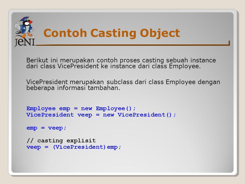 Contoh Casting Object Berikut ini merupakan contoh proses casting sebuah instance dari class VicePresident ke instance dari class Employee.