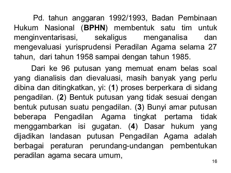 Pd. tahun anggaran 1992/1993, Badan Pembinaan Hukum Nasional (BPHN) membentuk satu tim untuk menginventarisasi, sekaligus menganalisa dan mengevaluasi yurisprudensi Peradilan Agama selama 27 tahun, dari tahun 1958 sampai dengan tahun 1985.