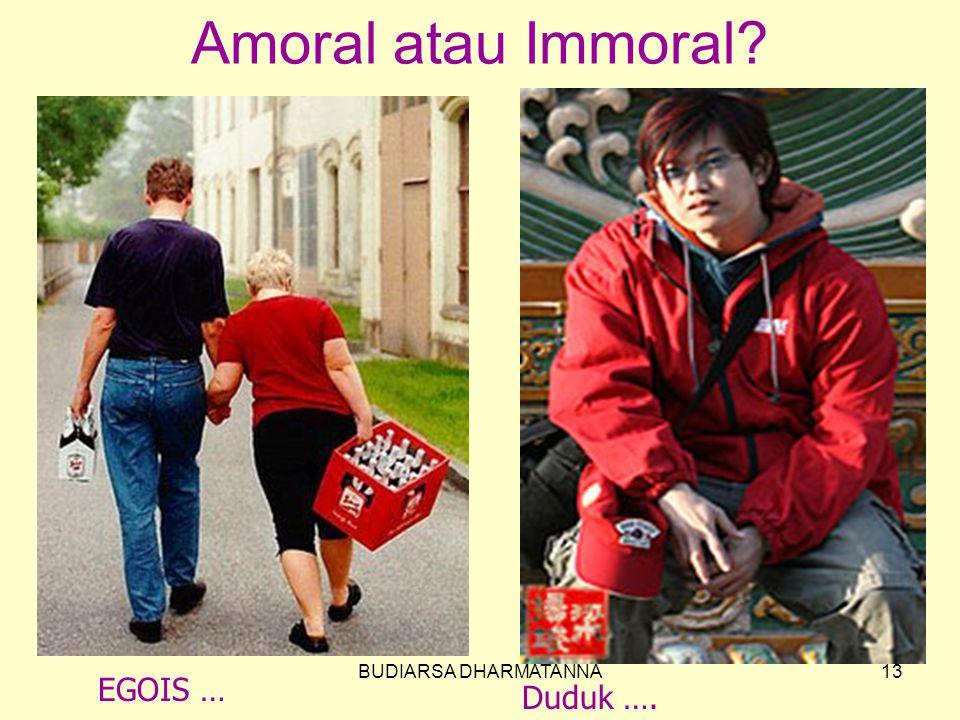 Amoral atau Immoral BUDIARSA DHARMATANNA EGOIS … Duduk ….