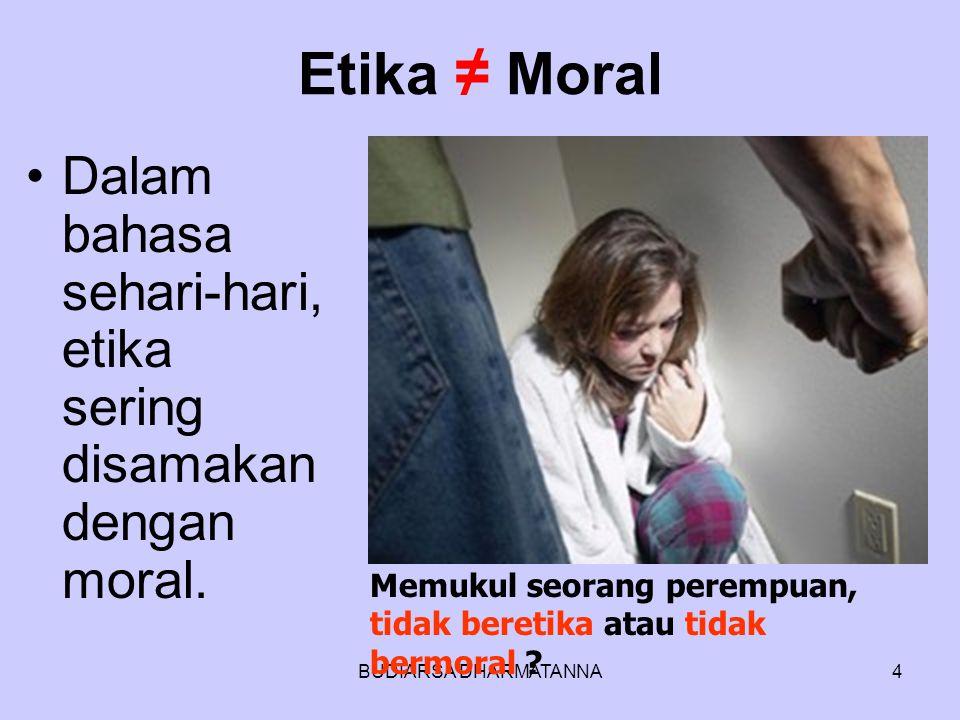 Etika ≠ Moral Dalam bahasa sehari-hari, etika sering disamakan dengan moral. Memukul seorang perempuan, tidak beretika atau tidak bermoral