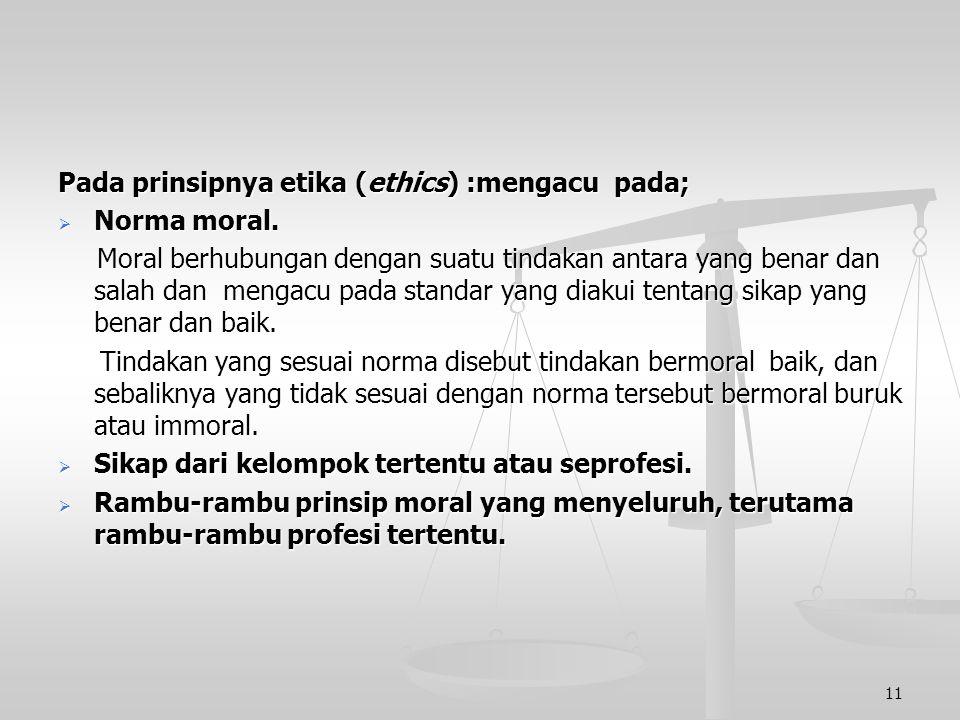 Pada prinsipnya etika (ethics) :mengacu pada;