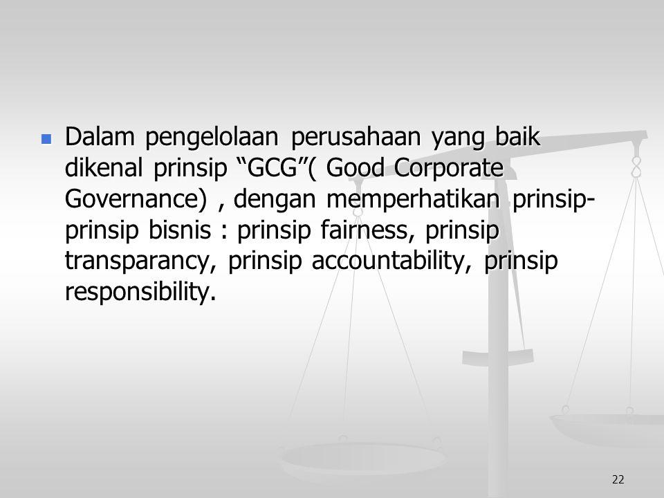 Dalam pengelolaan perusahaan yang baik dikenal prinsip GCG ( Good Corporate Governance) , dengan memperhatikan prinsip-prinsip bisnis : prinsip fairness, prinsip transparancy, prinsip accountability, prinsip responsibility.
