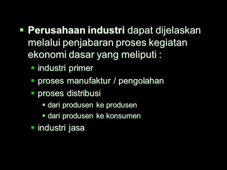 Perusahaan industri dapat dijelaskan melalui penjabaran proses kegiatan ekonomi dasar yang meliputi :