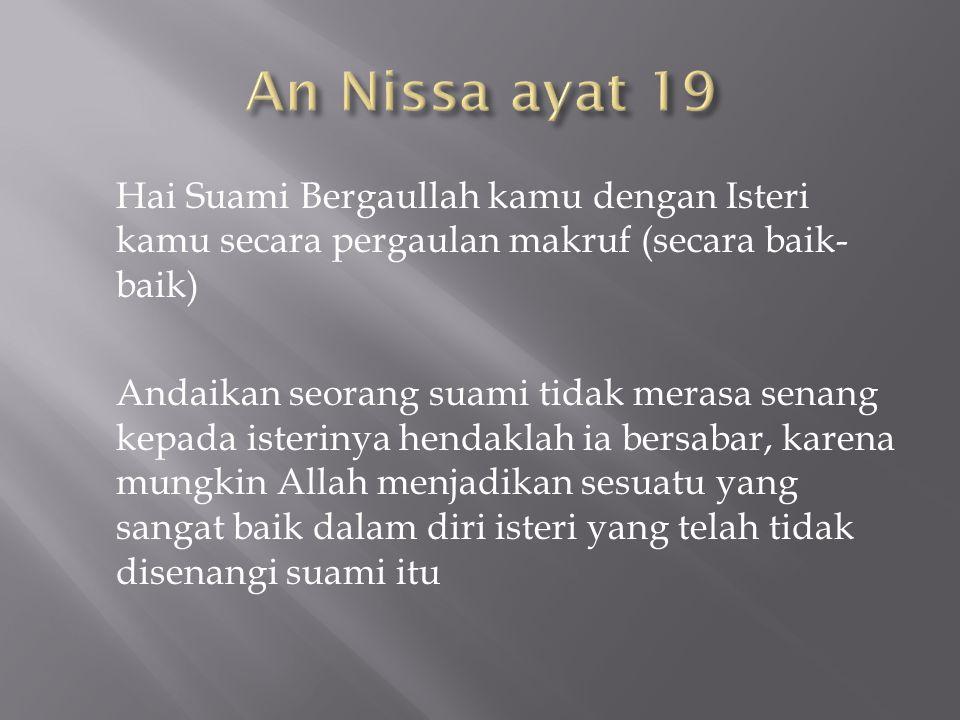 An Nissa ayat 19 Hai Suami Bergaullah kamu dengan Isteri kamu secara pergaulan makruf (secara baik-baik)