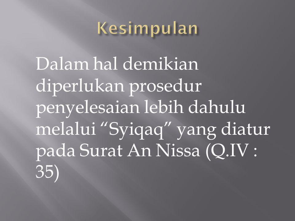 Kesimpulan Dalam hal demikian diperlukan prosedur penyelesaian lebih dahulu melalui Syiqaq yang diatur pada Surat An Nissa (Q.IV : 35)