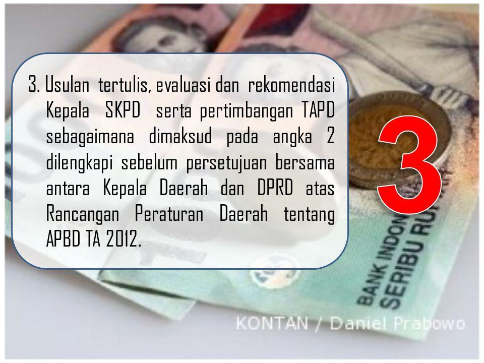 3. Usulan tertulis, evaluasi dan rekomendasi Kepala SKPD serta pertimbangan TAPD sebagaimana dimaksud pada angka 2 dilengkapi sebelum persetujuan bersama antara Kepala Daerah dan DPRD atas Rancangan Peraturan Daerah tentang APBD TA 2012.