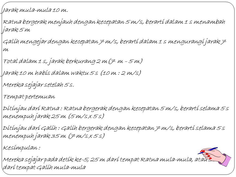 Jarak mula-mula 10 m. Ratna bergerak menjauh dengan kecepatan 5 m/s, berarti dalam 1 s menambah jarak 5 m.