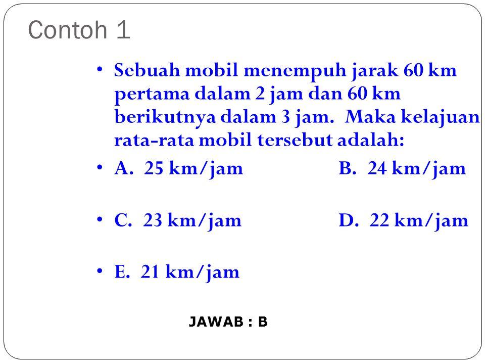 Contoh 1 Sebuah mobil menempuh jarak 60 km pertama dalam 2 jam dan 60 km berikutnya dalam 3 jam. Maka kelajuan rata-rata mobil tersebut adalah: