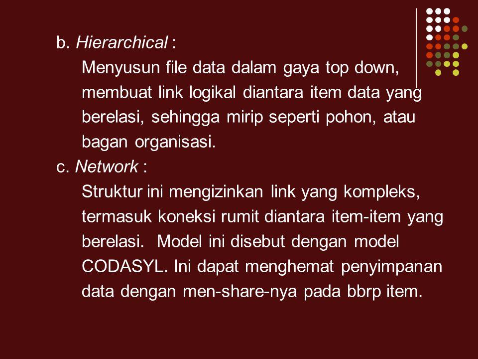 b. Hierarchical : Menyusun file data dalam gaya top down, membuat link logikal diantara item data yang.