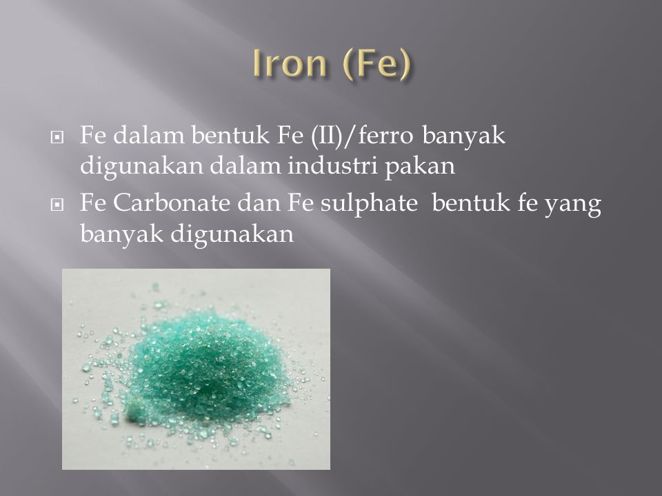Iron (Fe) Fe dalam bentuk Fe (II)/ferro banyak digunakan dalam industri pakan.