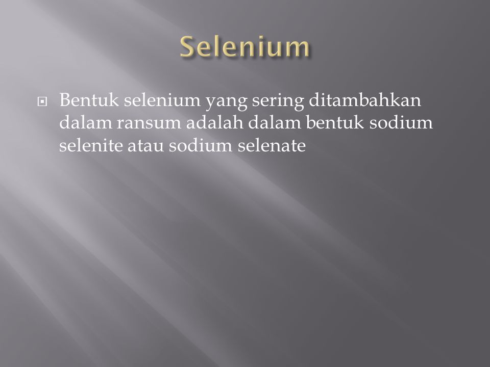 Selenium Bentuk selenium yang sering ditambahkan dalam ransum adalah dalam bentuk sodium selenite atau sodium selenate.